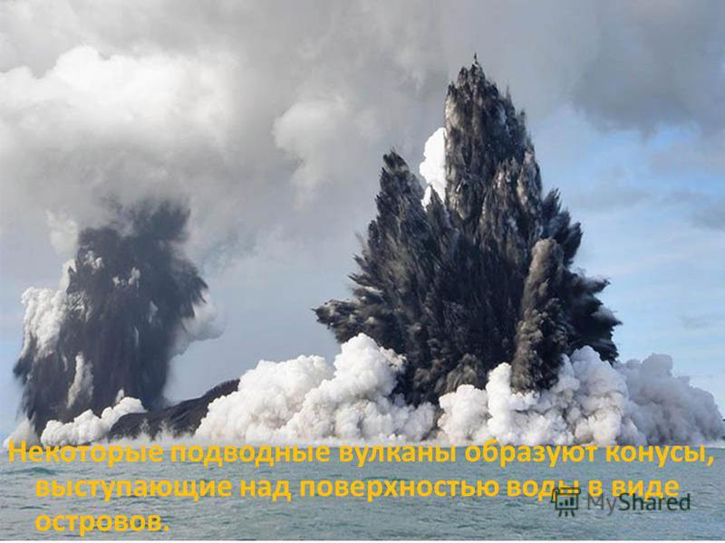 Некоторые подводные вулканы образуют конусы, выступающие над поверхностью воды в виде островов.