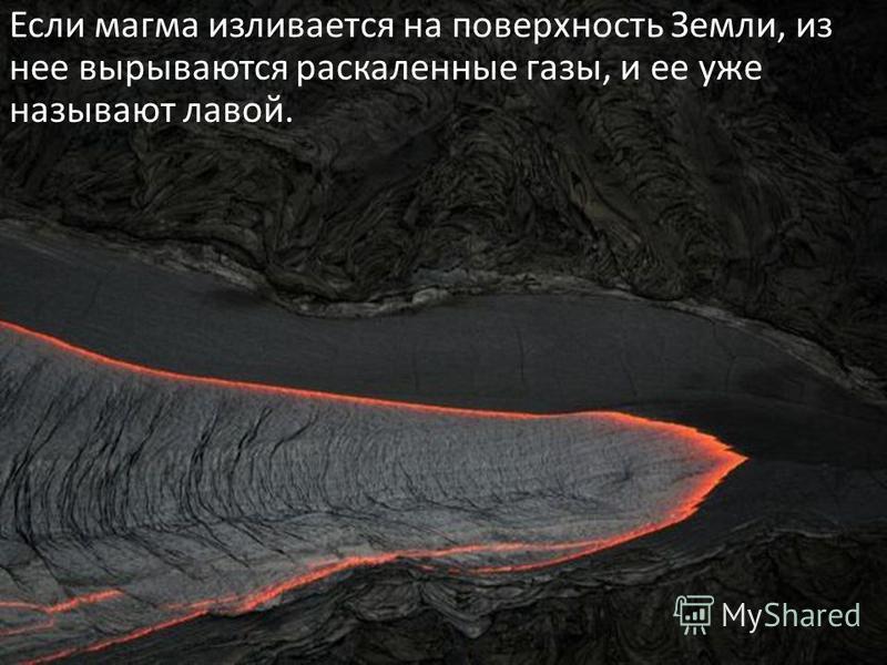 Если магма изливается на поверхность Земли, из нее вырываются раскаленные газы, и ее уже называют лавой.