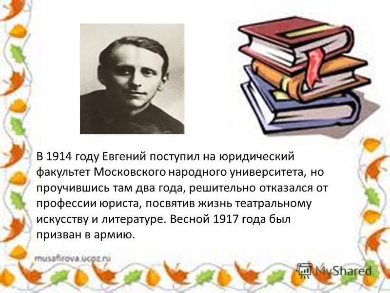 В 1914 году Евгений поступил на юридический факультет Московского народного университета, но проучившись там два года, решительно отказался от профессии юриста, посвятив жизнь театральному искусству и литературе. Весной 1917 года был призван в армию.
