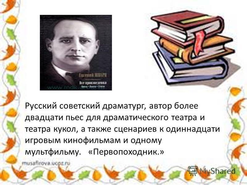Русский советский драматург, автор более двадцати пьес для драматического театра и театра кукол, а также сценариев к одиннадцати игровым кинофильмам и одному мультфильму. «Первопоходник.»