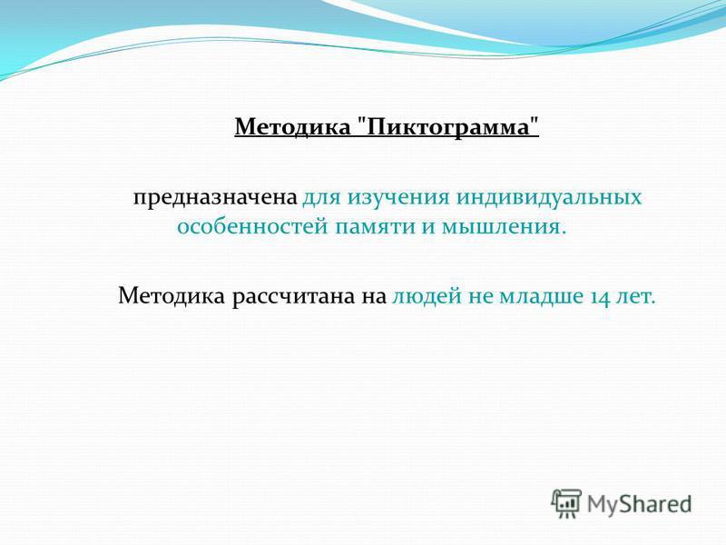 Методика Пиктограмма предназначена для изучения индивидуальных особенностей памяти и мышления. Методика рассчитана на людей не младше 14 лет.