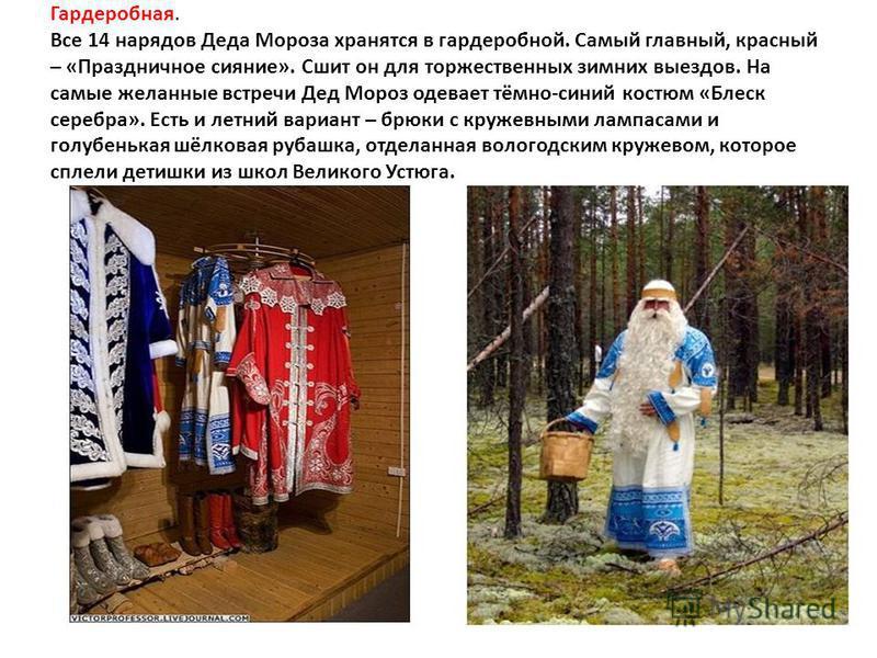 Гардеробная. Все 14 нарядов Деда Мороза хранятся в гардеробной. Самый главный, красный – «Праздничное сияние». Сшит он для торжественных зимних выездов. На самые желанные встречи Дед Мороз одевает тёмно-синий костюм «Блеск серебра». Есть и летний вар