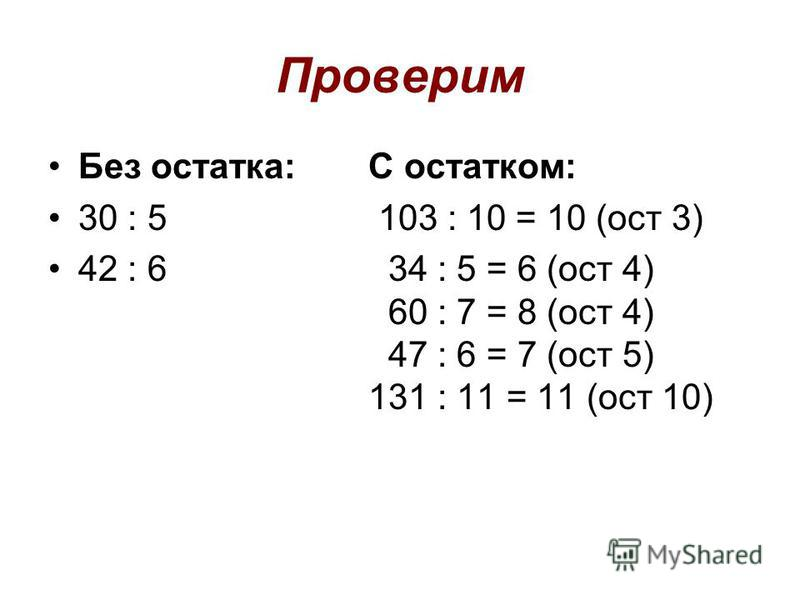 Проверим Без остатка:С остатком: 30 : 5 103 : 10 = 10 (ост 3) 42 : 6 34 : 5 = 6 (ост 4) 60 : 7 = 8 (ост 4) 47 : 6 = 7 (ост 5) 131 : 11 = 11 (ост 10)