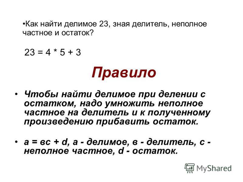 Правило Чтобы найти делимое при делении с остатком, надо умножить неполное частное на делитель и к полученному произведению прибавить остаток. а = вс + d, а - делимое, в - делитель, с - неполное частное, d - остаток. Как найти делимое 23, зная делите