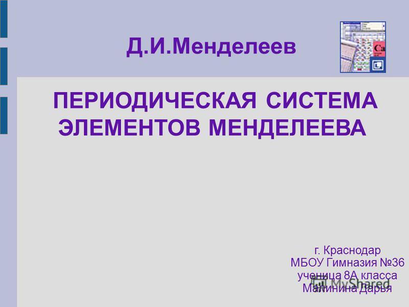 Д.И.Менделеев ПЕРИОДИЧЕСКАЯ СИСТЕМА ЭЛЕМЕНТОВ МЕНДЕЛЕЕВА г. Краснодар МБОУ Гимназия 36 ученица 8А класса Малинина Дарья