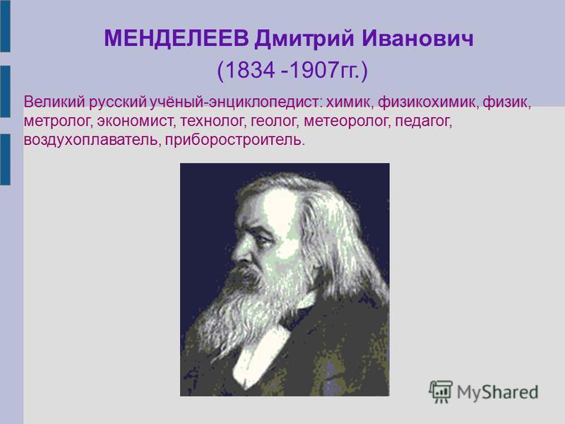 МЕНДЕЛЕЕВ Дмитрий Иванович (1834 -1907 гг.) Великий русский учёный-энциклопедист: химик, физикохимик, физик, метролог, экономист, технолог, геолог, метеоролог, педагог, воздухоплаватель, приборостроитель.