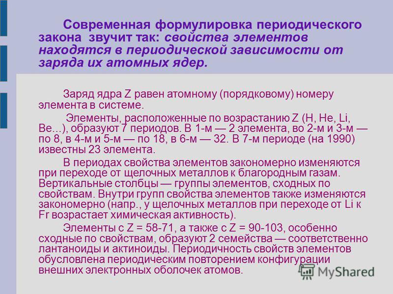 Современная формулировка периодического закона звучит так: свойства элементов находятся в периодической зависимости от заряда их атомных ядер. Заряд ядра Z равен атомному (порядковому) номеру элемента в системе. Элементы, расположенные по возрастанию