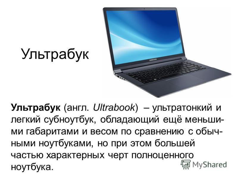 Ультрабук Ультрабук (англ. Ultrabook) – ультратонкий и легкий субноутбук, обладающий ещё меньшими габаритами и весом по сравнению с обычными ноутбуками, но при этом большей частью характерных черт полноценного ноутбука.