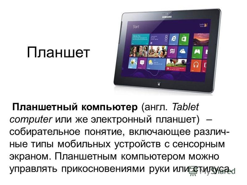 Планшет Планшетный компьютер (англ. Tablet computer или же электронный планшет) – собирательное понятие, включающее различные типы мобильных устройств с сенсорным экраном. Планшетным компьютером можно управлять прикосновениями руки или стилуса.