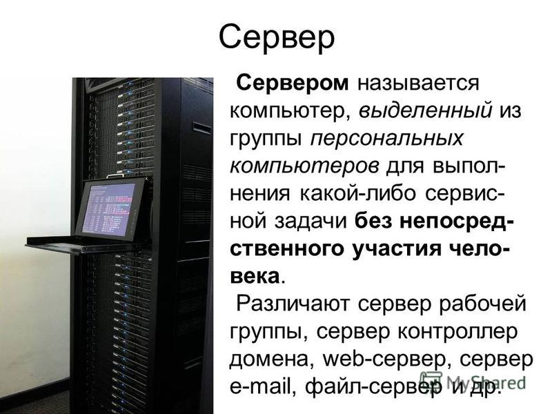 Сервер Сервером называется компьютер, выделенный из группы персональных компьютеров для выполнения какой-либо сервис- ной задачи без непосредственного участия чело- века. Различают сервер рабочей группы, сервер контроллер домена, web-сервер, сервер e