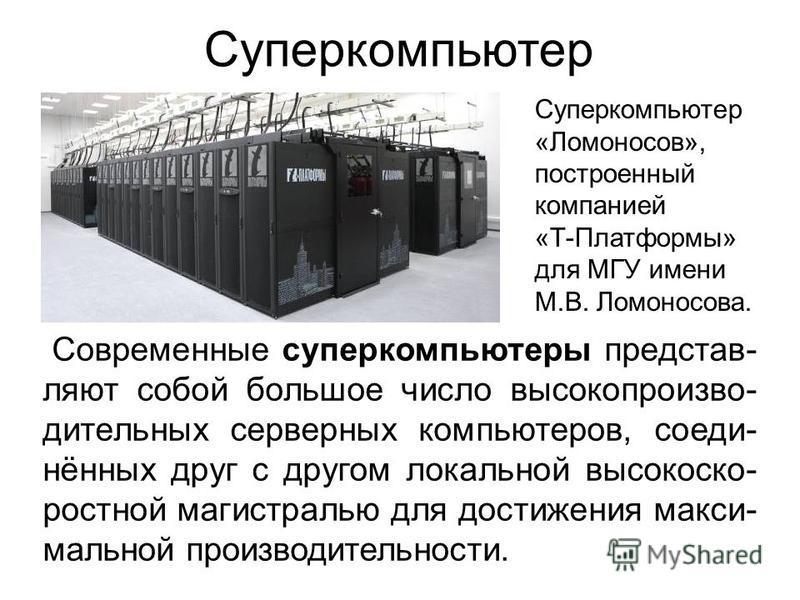 Суперкомпьютер Современные суперкомпьютеры представляют собой большое число высокопроизводительных серверных компьютеров, соединённых друг с другом локальной высокоскоростной магистралью для достижения максимальной производительности. Суперкомпьютер
