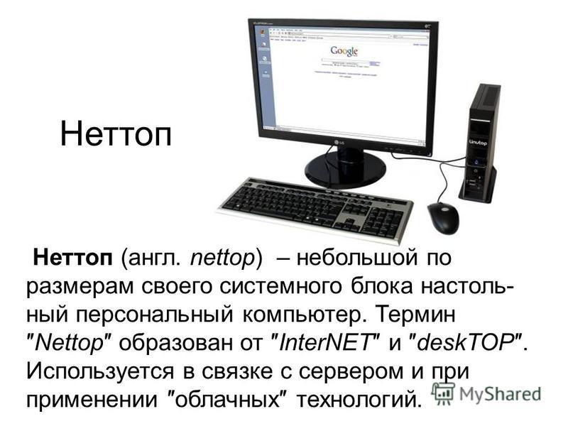 Неттоп Неттоп (англ. nettop) – небольшой по размерам своего системного блока настольный персональный компьютер. ТерминNettop образован от InterNET и deskTOP. Используется в связке с сервером и при применении облачных технологий.