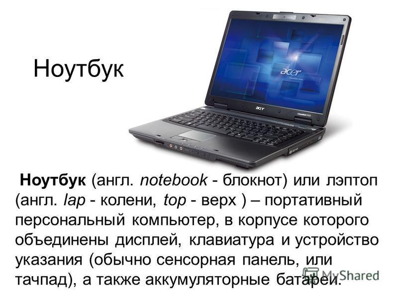 Ноутбук Ноутбук (англ. notebook - блокнот) или лэптоп (англ. lap - колени, top - верх ) – портативный персональный компьютер, в корпусе которого объединены дисплей, клавиатура и устройство указания (обычно сенсорная панель, или тачпад), а также аккум