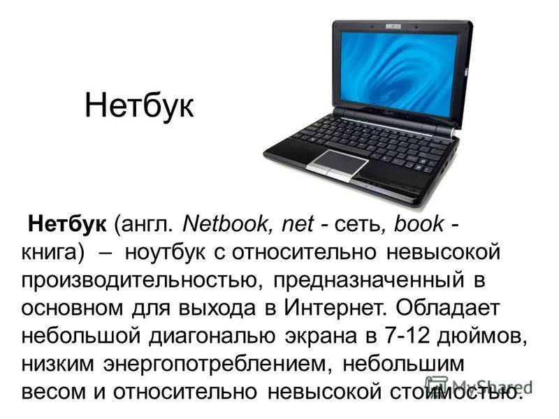 Нетбук Нетбук (англ. Netbook, net - сеть, book - книга) – ноутбук с относительно невысокой производительностью, предназначенный в основном для выхода в Интернет. Обладает небольшой диагональю экрана в 7-12 дюймов, низким энергопотреблением, небольшим