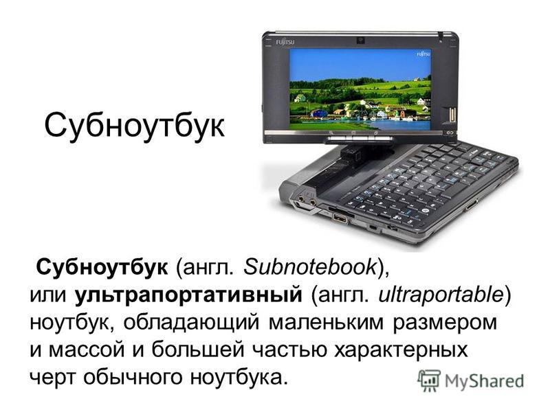 Субноутбук Субноутбук (англ. Subnotebook), или ультрапортативный (англ. ultraportable) ноутбук, обладающий маленьким размером и массой и большей частью характерных черт обычного ноутбука.