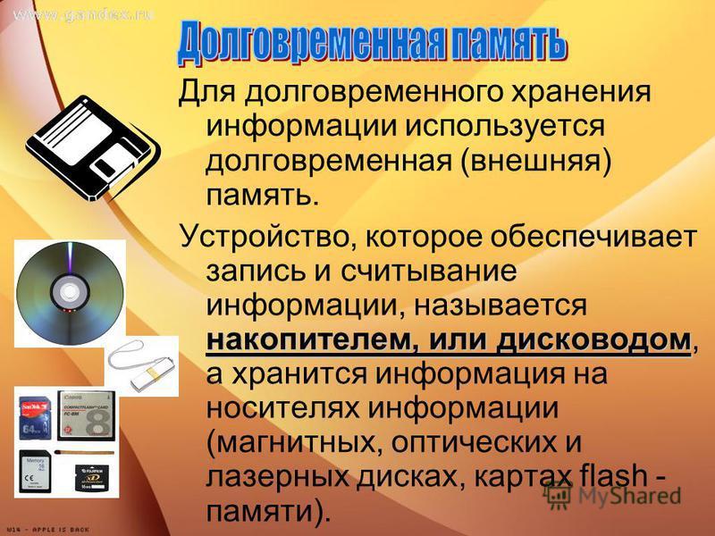 Для долговременного хранения информации используется долговременная (внешняя) память. накопителем, или дисководом Устройство, которое обеспечивает запись и считывание информации, называется накопителем, или дисководом, а хранится информация на носите