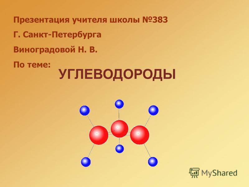 Презентация учителя школы 383 Г. Санкт-Петербурга Виноградовой Н. В. По теме: УГЛЕВОДОРОДЫ