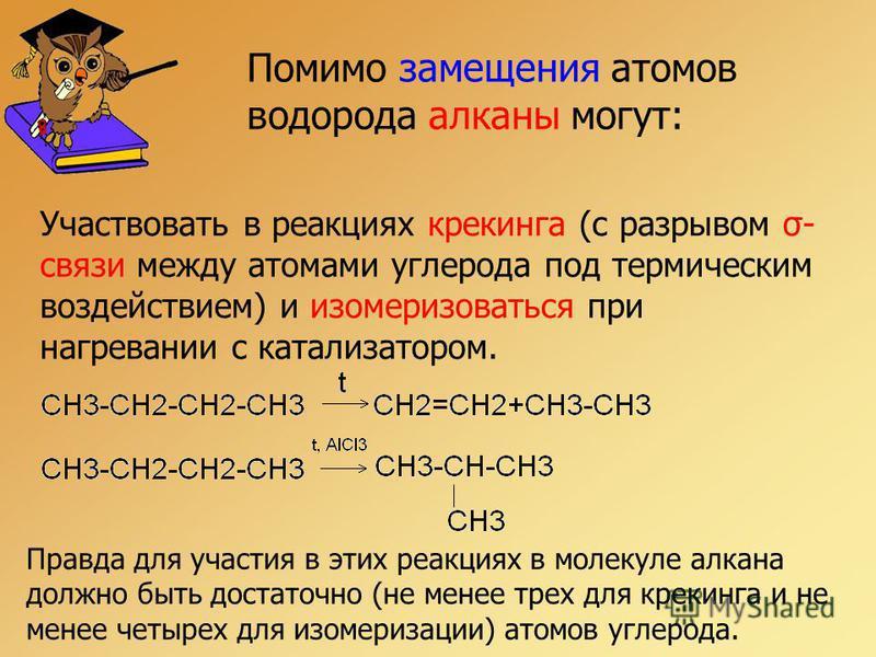 Помимо замещения атомов водорода алканы могут: Участвовать в реакциях крекинга (с разрывом σ- связи между атомами углерода под термическим воздействием) и изомеризоваться при нагревании с катализатором. Правда для участия в этих реакциях в молекуле а