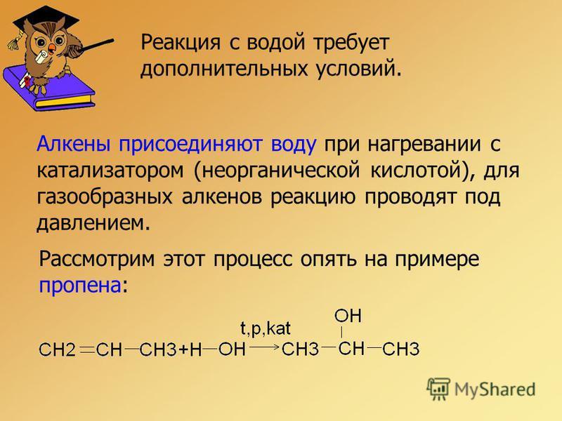 Реакция с водой требует дополнительных условий. Алкены присоединяют воду при нагревании с катализатором (неорганической кислотой), для газообразных алкенов реакцию проводят под давлением. Рассмотрим этот процесс опять на примере пропена: