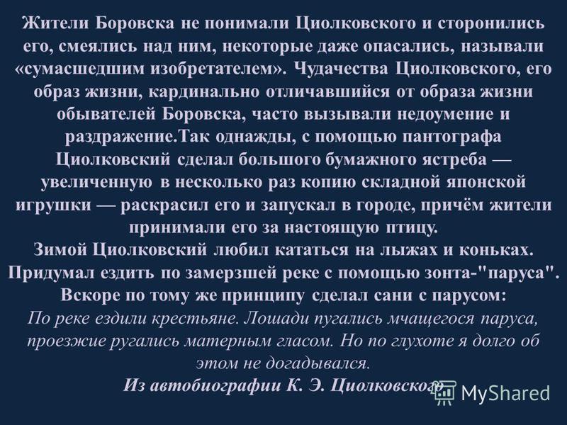 Жители Боровска не понимали Циолковского и сторонились его, смеялись над ним, некоторые даже опасались, называли «сумасшедшим изобретателем». Чудачества Циолковского, его образ жизни, кардинально отличавшийся от образа жизни обывателей Боровска, част