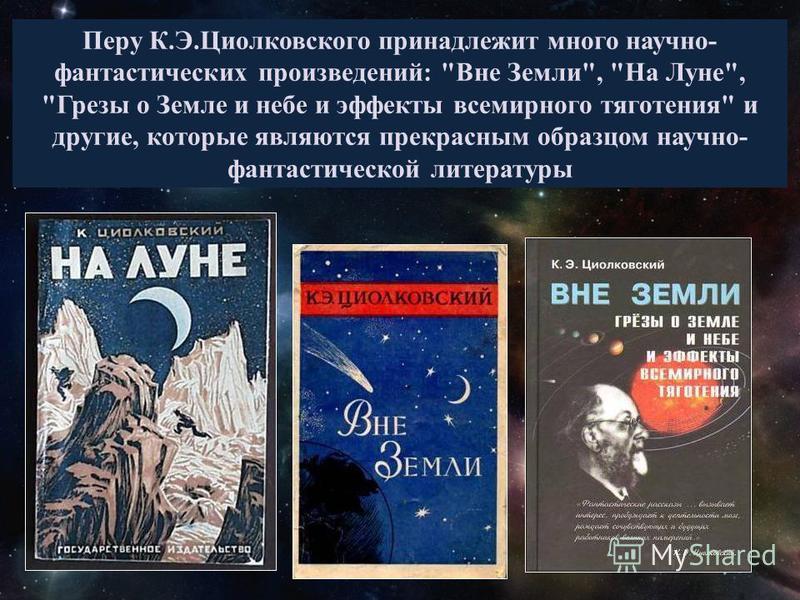 Перу К.Э.Циолковского принадлежит много научно- фантастических произведений: Вне Земли, На Луне, Грезы о Земле и небе и эффекты всемирного тяготения и другие, которые являются прекрасным образцом научно- фантастической литературы