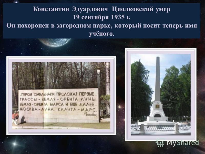 Константин Эдуардович Циолковский умер 19 сентября 1935 г. Он похоронен в загородном парке, который носит теперь имя учёного.