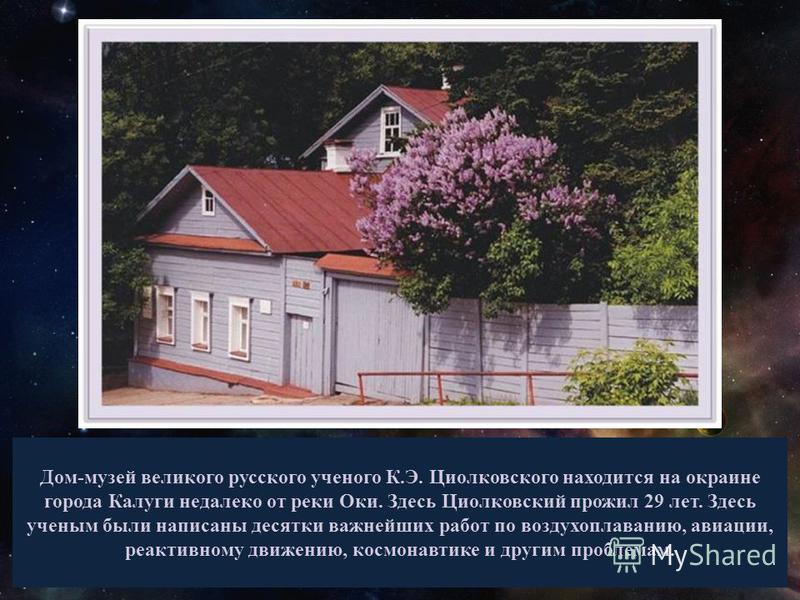 Дом-музей великого русского ученого К.Э. Циолковского находится на окраине города Калуги недалеко от реки Оки. Здесь Циолковский прожил 29 лет. Здесь ученым были написаны десятки важнейших работ по воздухоплаванию, авиации, реактивному движению, косм