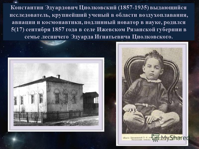 Константин Эдуардович Циолковский (1857-1935) выдающийся исследователь, крупнейший ученый в области воздухоплавания, авиации и космонавтики, подлинный новатор в науке, родился 5(17) сентября 1857 года в селе Ижевском Рязанской губернии в семье леснич