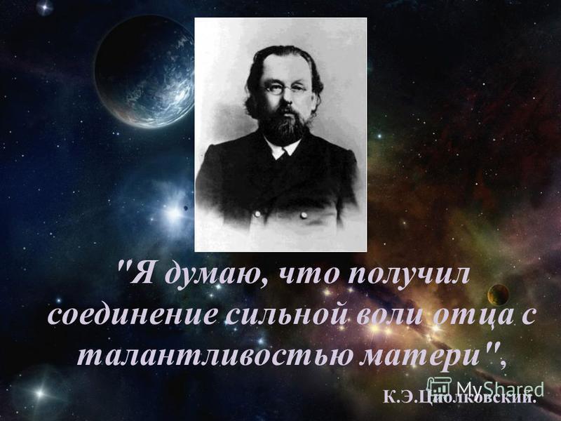Я думаю, что получил соединение сильной воли отца с талантливостью матери, К.Э.Циолковский.