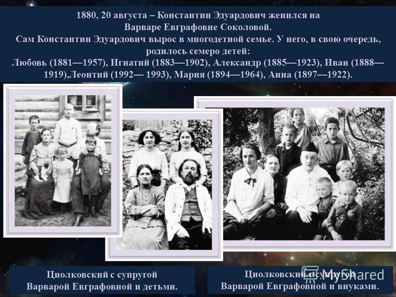 1880, 20 августа – Константин Эдуардович женился на Варваре Евграфовне Соколовой. Сам Константин Эдуардович вырос в многодетной семье. У него, в свою очередь, родилось семеро детей: Любовь (18811957), Игнатий (18831902), Александр (18851923), Иван (1