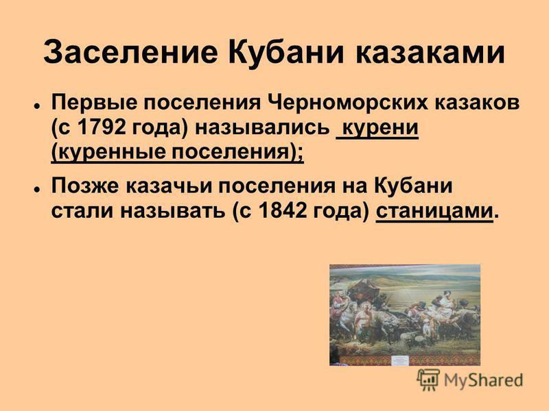 Заселение Кубани казаками Первые поселения Черноморских казаков (с 1792 года) назывались курени (куренные поселения); Позже казачьи поселения на Кубани стали называть (с 1842 года) станицами.