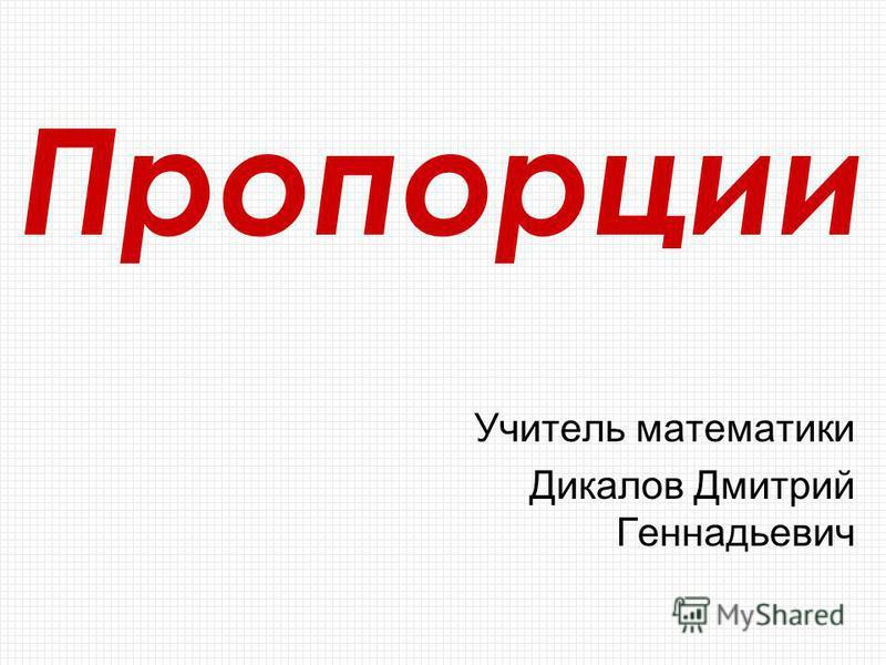 Пропорции Учитель математики Дикалов Дмитрий Геннадьевич