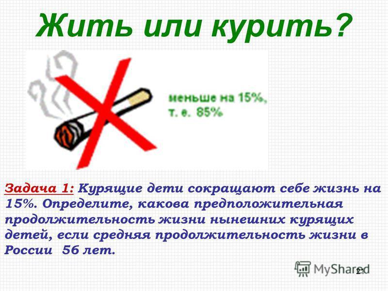 21 Жить или курить? Задача 1: Курящие дети сокращают себе жизнь на 15%. Определите, какова предположительная продолжительность жизни нынешних курящих детей, если средняя продолжительность жизни в России 56 лет.