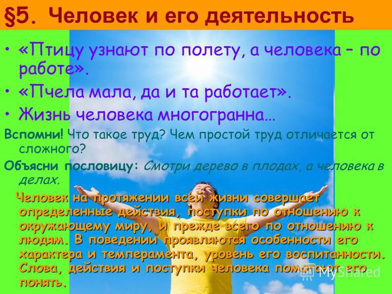 §5. Человек и его деятельность «Птицу узнают по полету, а человека – по работе». «Пчела мала, да и та работает». Жизнь человека многогранна… Вспомни! Что такое труд? Чем простой труд отличается от сложного? Объясни пословицу: Смотри дерево в плодах,