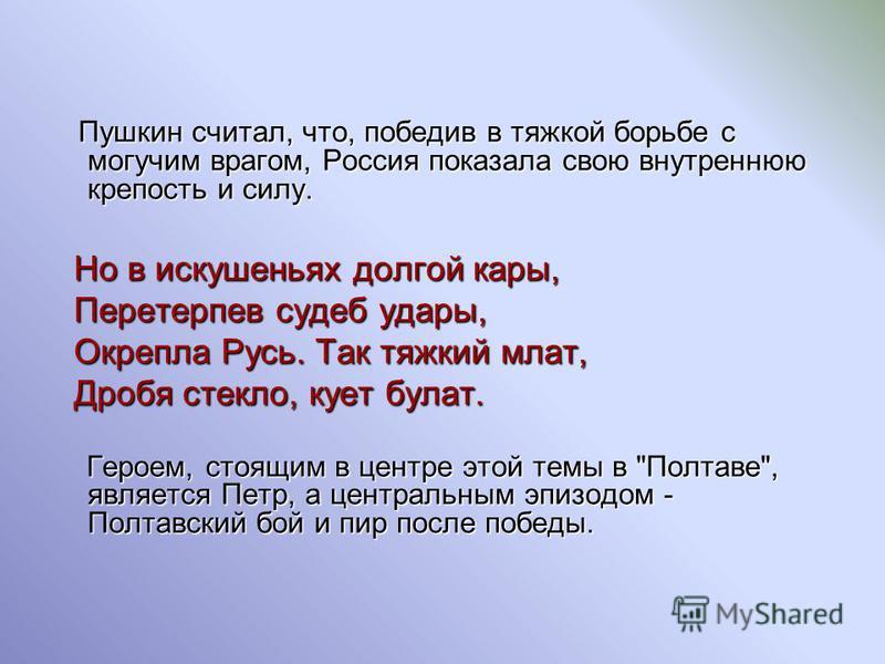Пушкин считал, что, победив в тяжкой борьбе с могучим врагом, Россия показала свою внутреннюю крепость и силу. Но в искушеньях долгой кары, Перетерпев судеб удары, Перетерпев судеб удары, Окрепла Русь. Так тяжкий млат, Окрепла Русь. Так тяжкий млат,
