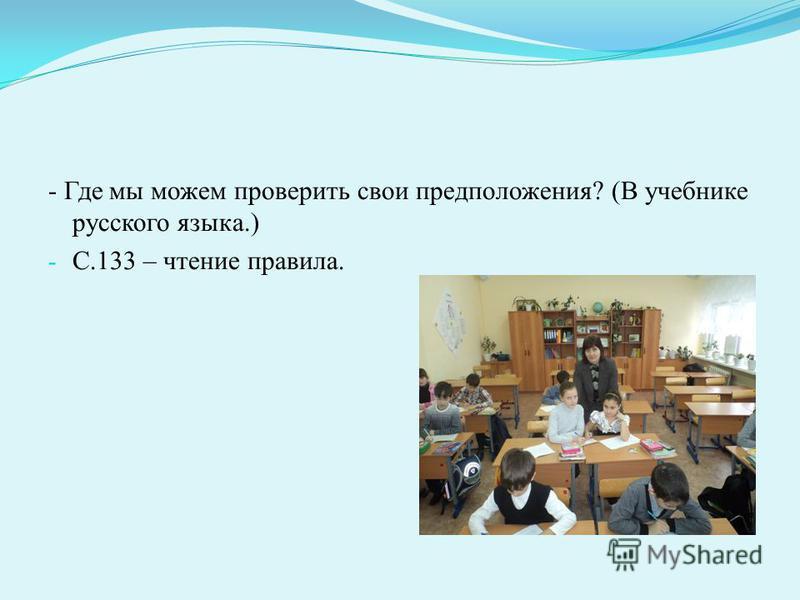 - Где мы можем проверить свои предположения? (В учебника русского языка.) - С.133 – чтение правила.