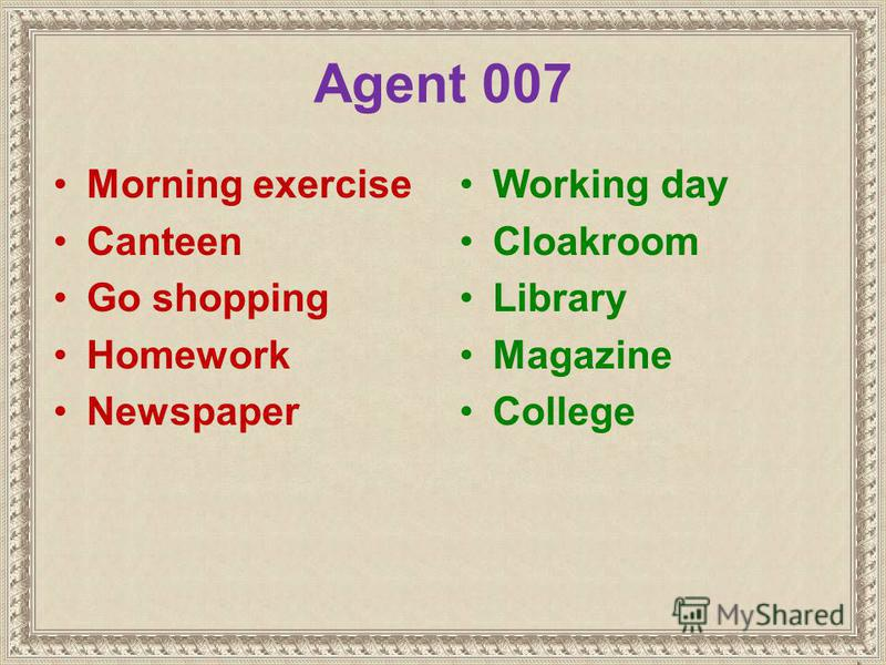 Agent 007 Morning exercise Canteen Go shopping Homework Newspaper Working day Cloakroom Library Magazine College