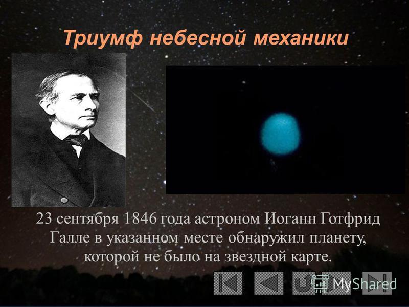 Триумф небесной механики 23 сентября 1846 года астроном Иоганн Готфрид Галле в указанном месте обнаружил планету, которой не было на звездной карте.