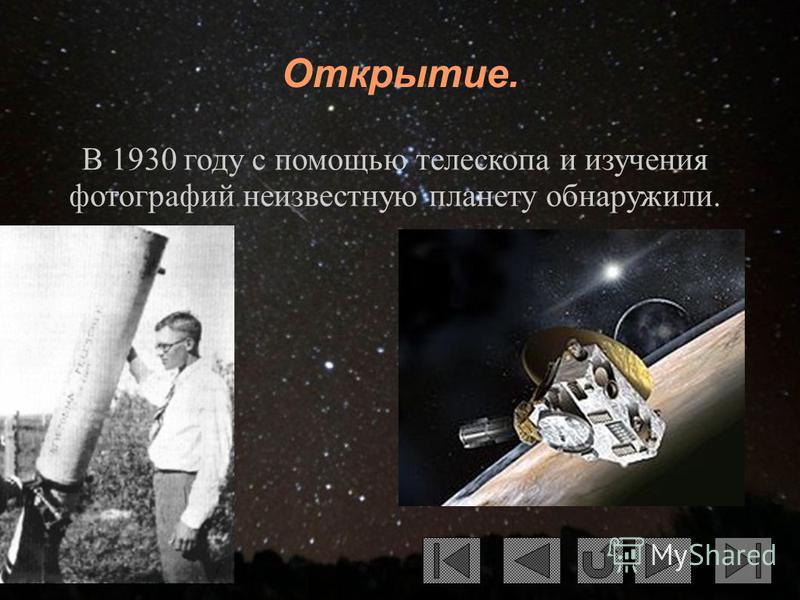 Открытие. В 1930 году с помощью телескопа и изучения фотографий неизвестную планету обнаружили.