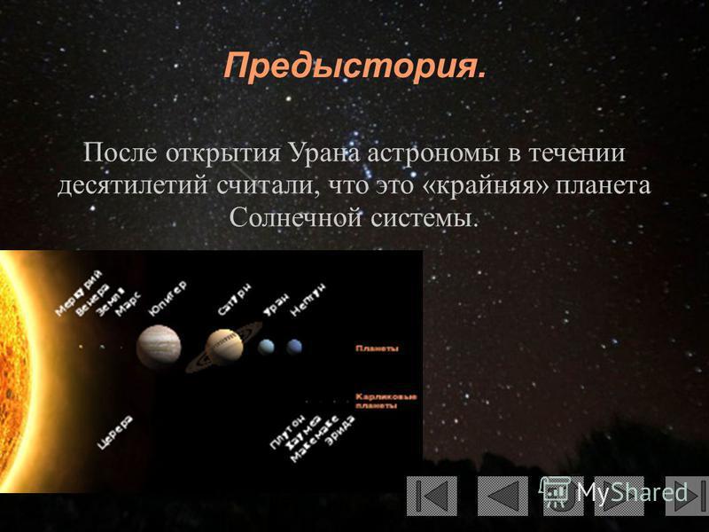 Предыстория. После открытия Урана астрономы в течении десятилетий считали, что это «крайняя» планета Солнечной системы.