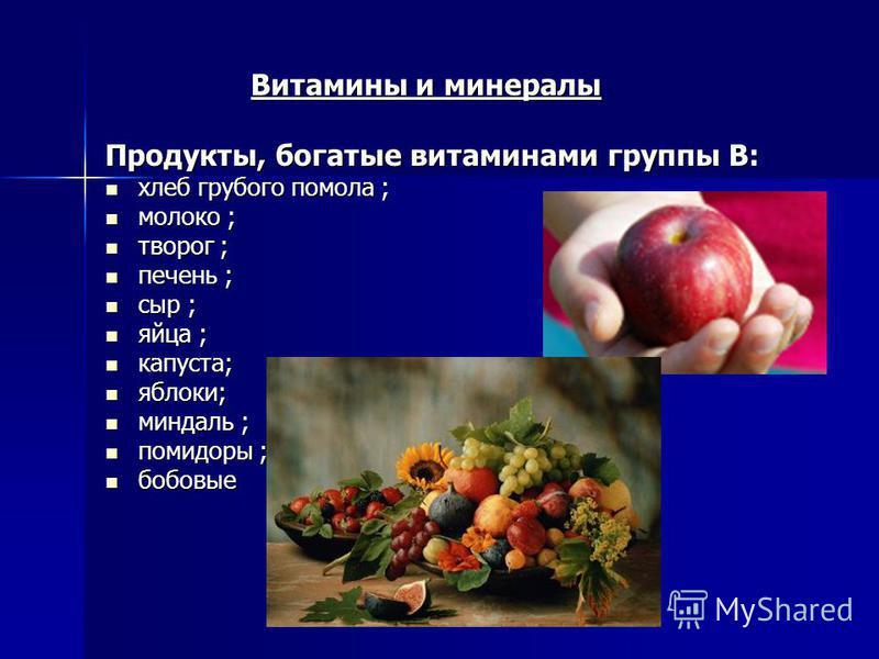 Витамины и минералы Витамины и минералы Продукты, богатые витаминами группы В: хлеб грубого помола ; хлеб грубого помола ; молоко ; молоко ; творог ; творог ; печень ; печень ; сыр ; сыр ; яйца ; яйца ; капуста; капуста; яблоки; яблоки; миндаль ; мин