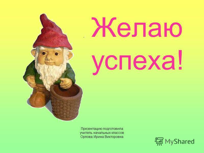 Желаю успеха! Презентацию подготовила учитель начальных классов Орлова Ирина Викторовна