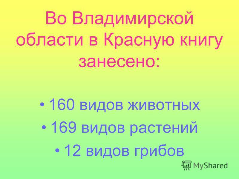 Во Владимирской области в Красную книгу занесено: 160 видов животных 169 видов растений 12 видов грибов