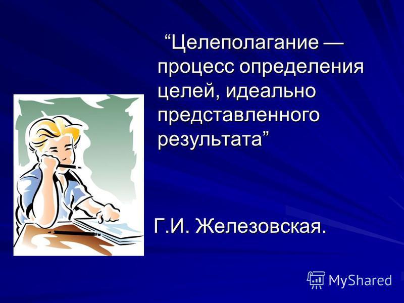 Целеполагание процесс определения целей, идеально представленного результата Целеполагание процесс определения целей, идеально представленного результата Г.И. Железовская. Г.И. Железовская.