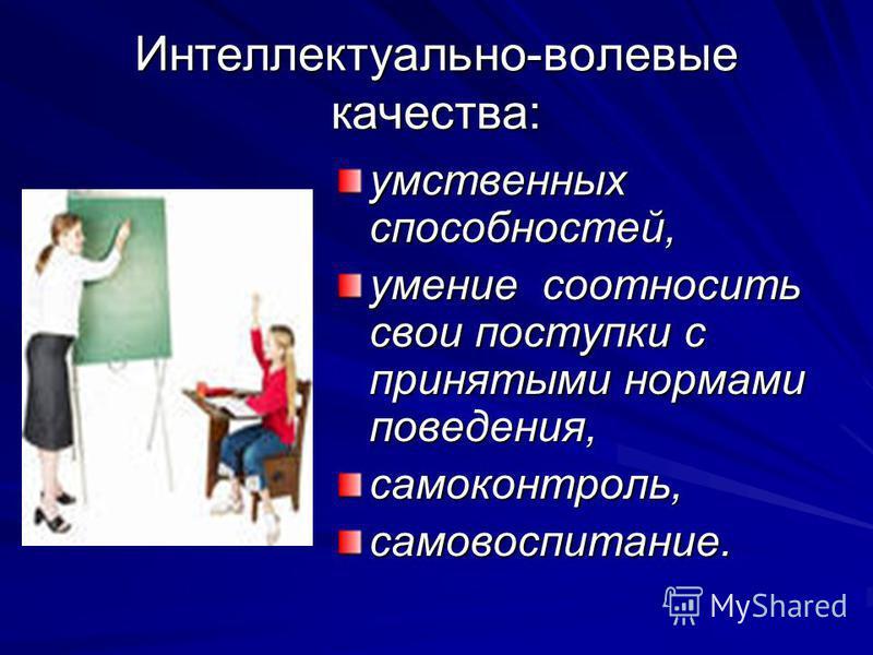 Интеллектуально-волевые качества: умственных способностей, умение соотносить свои поступки с принятыми нормами поведения, самоконтроль,самовоспитание.