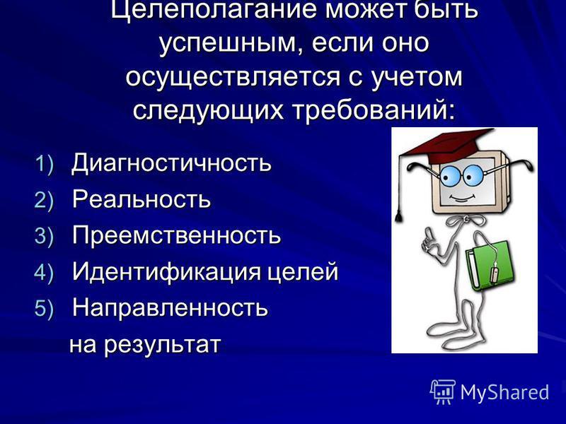 Целеполагание может быть успешным, если оно осуществляется с учетом следующих требований: 1) Диагностичность 2) Реальность 3) Преемственность 4) Идентификация целей 5) Направленность на результат на результат
