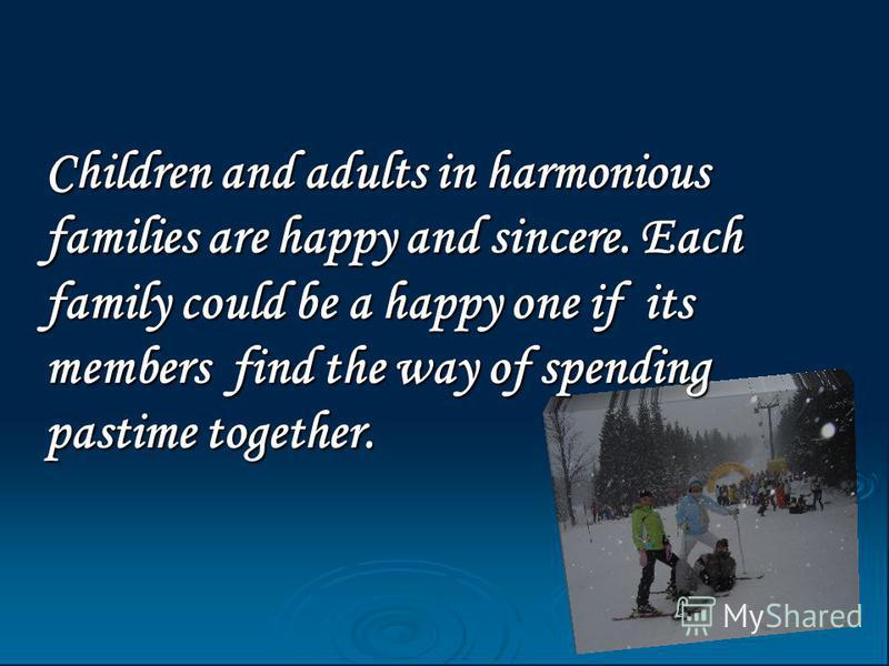 Children and adults in harmonious families are happy and sincere. Each family could be a happy one if its members find the way of spending pastime together.