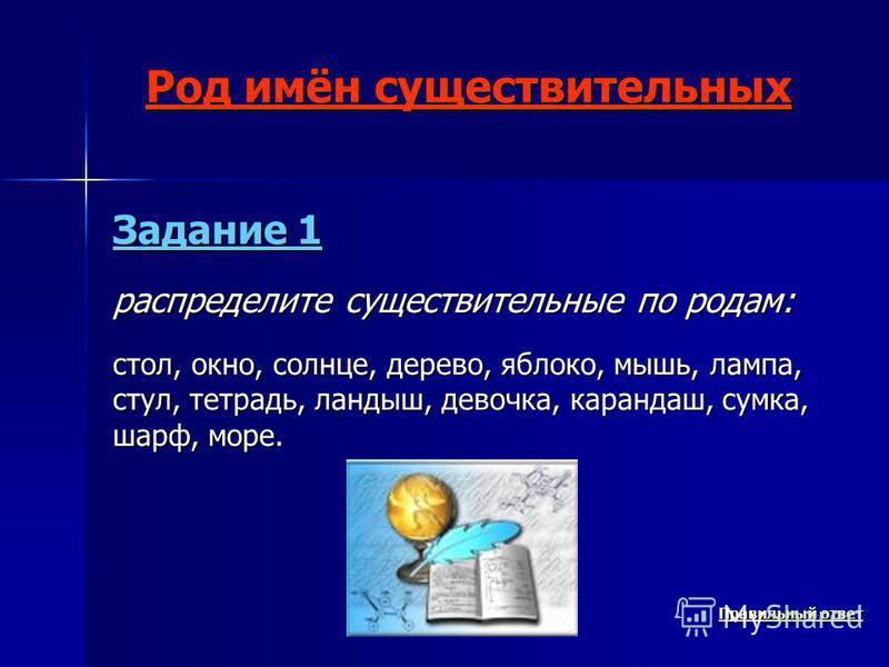 Род имён существительных Задание 1 распределите существительные по родам: стол, окно, солнце, дерево, яблоко, мышь, лампа, стул, тетрадь, ландыш, девочка, карандаш, сумка, шарф, море. Правильный ответ Правильный ответ