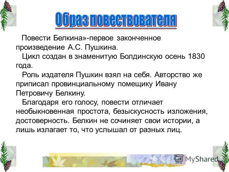 Повести Белкина»-первое законченное произведение А.С. Пушкина. Повести Белкина»-первое законченное произведение А.С. Пушкина. Цикл создан в знаменитую Болдинскую осень 1830 года. Цикл создан в знаменитую Болдинскую осень 1830 года. Роль издателя Пушк