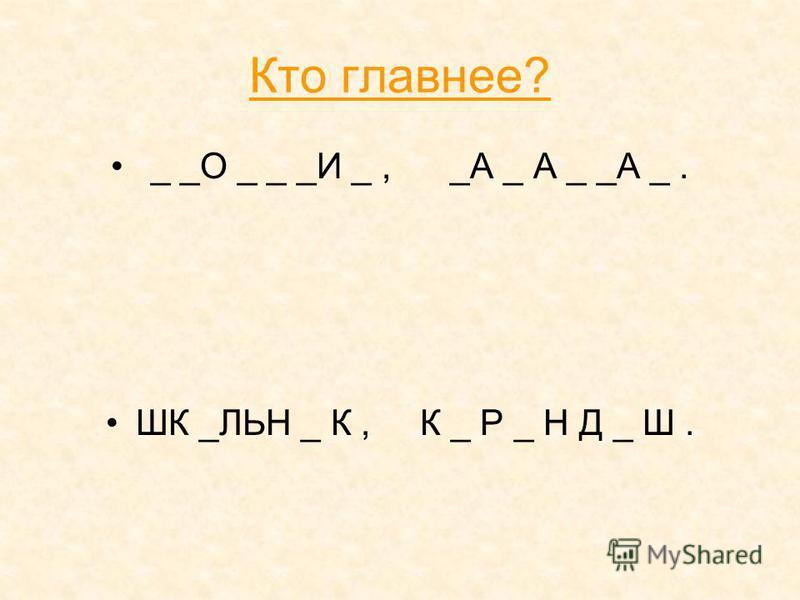 Кто главнее? _ _О _ _ _И _, _А _ А _ _А _. ШК _ЛЬН _ К, К _ Р _ Н Д _ Ш.